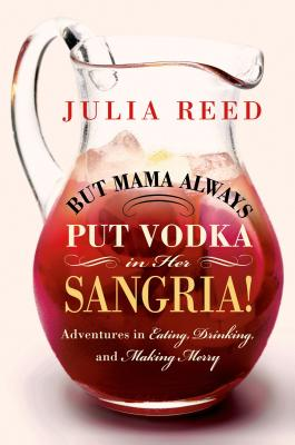 But Mama Always Put Vodka in Her Sangria!: Adventures in Eating, Drinking, and Making Merry Cover Image