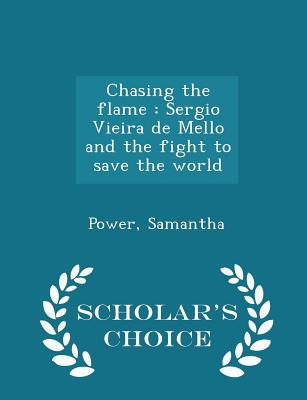Chasing the Flame: Sergio Vieira de Mello and the Fight to Save the World - Scholar's Choice Edition Cover Image