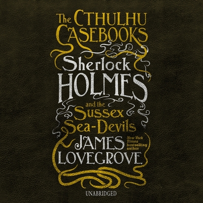 The Cthulhu Casebooks: Sherlock Holmes and the Sussex Sea-Devils Lib/E Cover Image