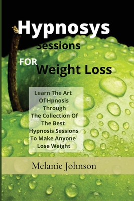 Hypnosis Sessions For Weight Loss: Learn The Art Of Hpnosis Through The Collection Of The Best Hypnosis Sessions To Make Anyone Lose Weight Cover Image