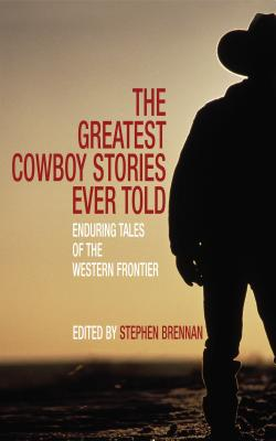 The Greatest Cowboy Stories Ever Told: Enduring Tales of the Western Frontier Cover Image