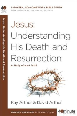 Jesus: Understanding His Death and Resurrection: A Study of Mark 14-16 (40-Minute Bible Studies) Cover Image