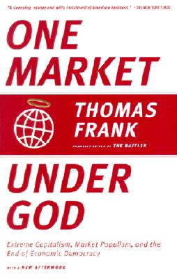 One Market Under God: Extreme Capitalism, Market Populism, and the End of Economic Democracy Cover Image