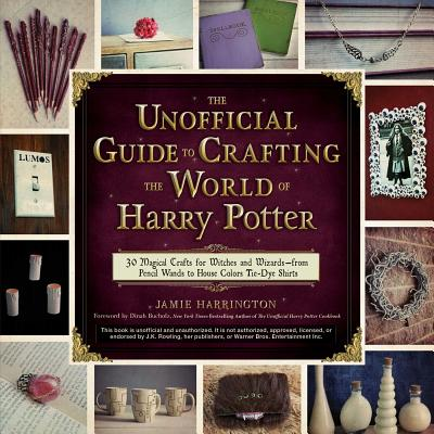 The Unofficial Guide to Crafting the World of Harry Potter: 30 Magical Crafts for Witches and Wizards—from Pencil Wands to House Colors Tie-Dye Shirts Cover Image