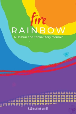 Fire Rainbow: A Haibun and Tanka Story Memoir Cover Image