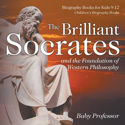 The Brilliant Socrates and the Foundation of Western Philosophy - Biography Books for Kids 9-12 Children's Biography Books Cover Image