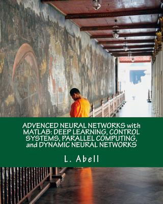 Advenced Neural Networks with MATLAB: Deep Learning, Control Systems, Parallel Computing, and Dynamic Neural Networks Cover Image