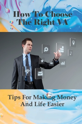 How To Choose The Right VA: Tips For Making Money And Life Easier: How To Write The Job Description To Attract The Right Va Cover Image