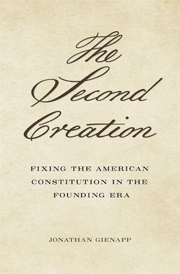 The Second Creation: Fixing the American Constitution in the Founding Era Cover Image