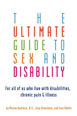 Ultimate Guide to Sex and Disability: For All of Us Who Live with Disabilities, Chronic Pain, and Illness Cover Image