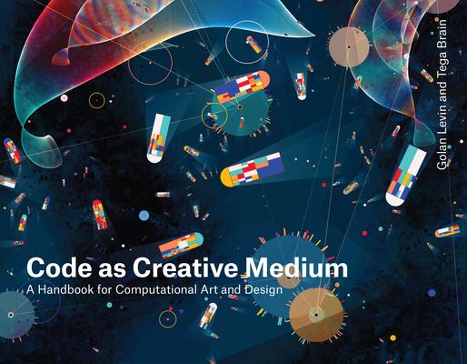 Code as Creative Medium: A Handbook for Computational Art and Design Cover Image