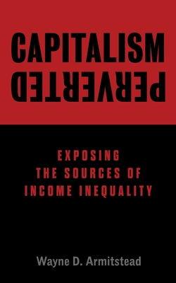Capitalism Perverted: Exposing The Sources of Income Inequality Cover Image