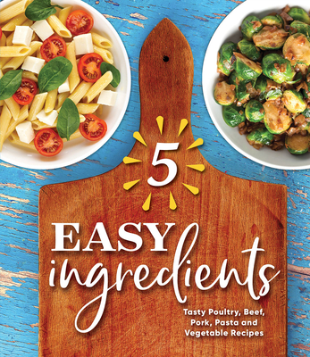 5 Easy Ingredients: Tasty Poultry, Beef, Pork, Pasta and Vegetable Recipes Cover Image