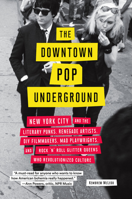 The Downtown Pop Underground: New York City and the literary punks, renegade artists, DIY filmmakers, mad playwrights, and rock 'n' roll glitter queens who revolutionized culture Cover Image