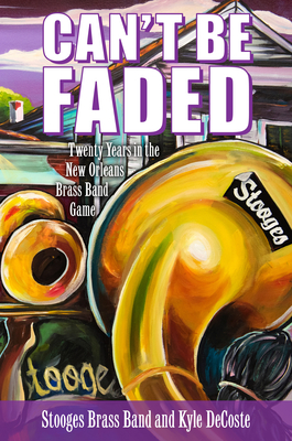 Can't Be Faded: Twenty Years in the New Orleans Brass Band Game (American Made Music) Cover Image