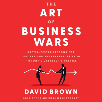The Art of Business Wars: Battle-Tested Lessons for Leaders and Entrepreneurs from History's Greatest Rivalries Cover Image