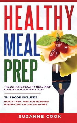 Healthy Meal Prep: The Ultimate Healthy Meal Prep Cookbook for Weight Loss. This Book Includes: Healthy Meal Prep for Beginners, Intermit Cover Image