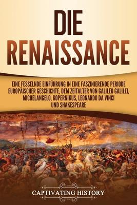 Die Renaissance: Eine fesselnde Einführung in eine faszinierende Periode europäischer Geschichte, dem Zeitalter von Galileo Galilei, Mi Cover Image
