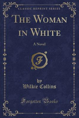 The Woman in White: A Novel (Classic Reprint) Cover Image