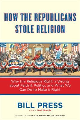 How the Republicans Stole Religion: Why the Religious Right Is Wrong about Faith & Politics and What We Can Do to Make It Right Cover Image