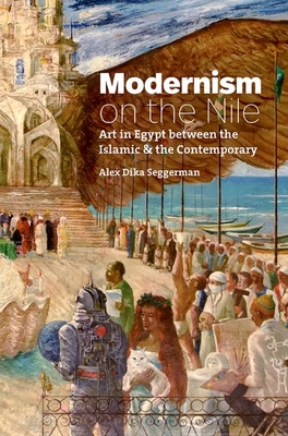 Modernism on the Nile: Art in Egypt Between the Islamic and the Contemporary (Islamic Civilization and Muslim Networks) Cover Image