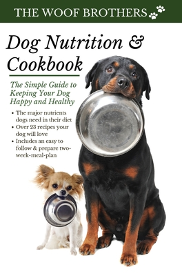 Dog Nutrition and Cookbook: The Simple Guide to Keeping Your Dog Happy and Healthy Cover Image