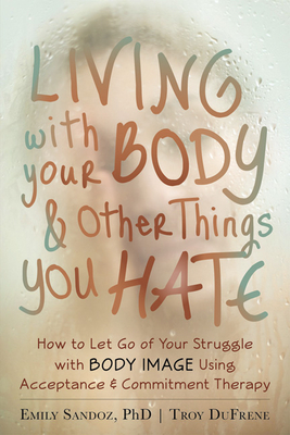 Living with Your Body and Other Things You Hate: How to Let Go of Your Struggle with Body Image Using Acceptance and Commitment Therapy Cover Image