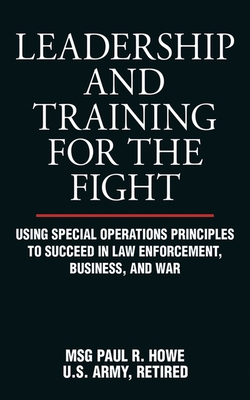 Leadership and Training for the Fight: Using Special Operations Principles to Succeed in Law Enforcement, Business, and War Cover Image