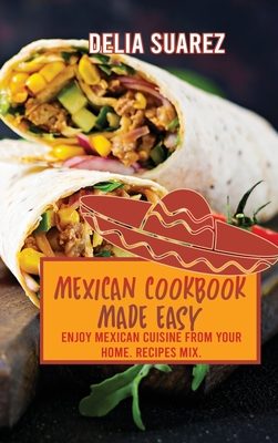 Mexican Cookbook Made Easy: Enjoy Mexican Cuisine from Your Home. Recipes Mix. Cover Image
