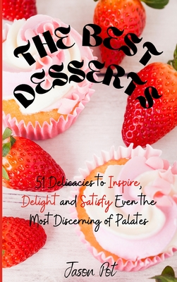 The Best Desserts: 51 Delicacies to Inspire, Delight and Satisfy Even the Most Discerning of Palates Cover Image