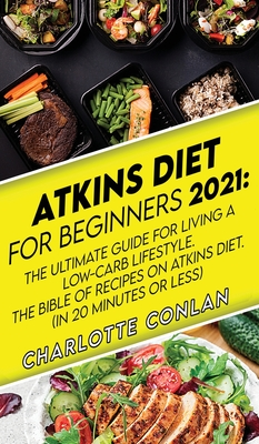 Atkins Diet for Beginners 2021: The Ultimate Guide To Living A Low-Carb Lifestyle. The Bible Of Recipes On Atkins Diet. (In 20 Minutes Or Less) Cover Image
