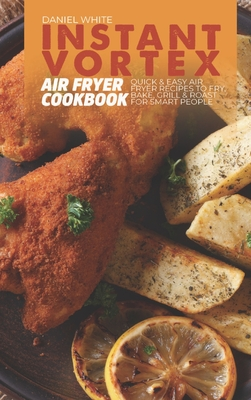 Instant Vortex Air Fryer Cookbook: Quick and Easy Air Fryer Recipes to Fry, Bake, Grill and Roast for smart people Cover Image