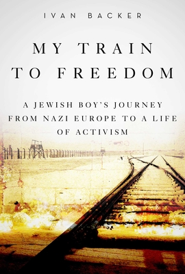 My Train to Freedom: A Jewish Boy's Journey from Nazi Europe to a Life of Activism Cover Image