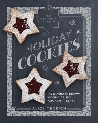 The Artisanal Kitchen: Holiday Cookies: The Ultimate Chewy, Gooey, Crispy, Crunchy Treats Cover Image
