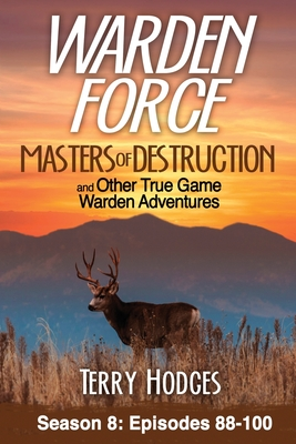 Warden Force: Masters of Destruction and Other True Game Warden Adventures: Episodes 88-100 cover