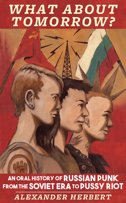 What about Tomorrow?: An Oral History of Russian Punk from the Soviet Era to Pussy Riot (Punx) Cover Image