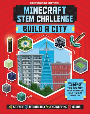 Minecraft STEM Challenge Build a City: A Step-By-Step Guide to Creating Your Own City, Packed with Amazing STEM Facts to Inspire You! Cover Image