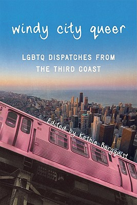 Windy City Queer: Lgbtq Dispatches from the Third Coast Cover Image