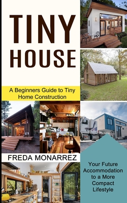 Tiny House Living: A Beginners Guide to Tiny Home Construction (Your Future Accommodation to a More Compact Lifestyle) Cover Image