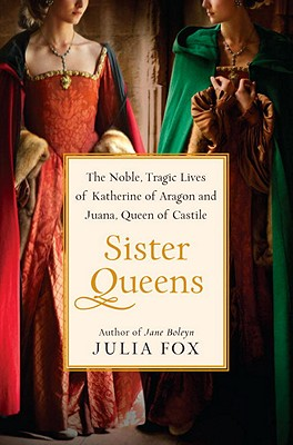 Sister Queens: The Noble, Tragic Lives of Katherine of Aragon and Juana, Queen of Castile Cover Image