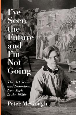I've Seen the Future and I'm Not Going: The Art Scene and Downtown New York in the 1980s Cover Image