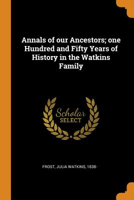 Annals of Our Ancestors; One Hundred and Fifty Years of History in the Watkins Family Cover Image