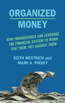 Organized Money: How Progressives Can Leverage the Financial System to Work for Them, Not Against Them Cover Image