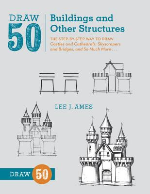 Draw 50 Buildings and Other Structures: The Step-By-Step Way to Draw Castles and Cathedrals, Skyscrapers and Bridges, and So Much More... Cover Image