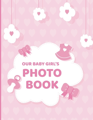 Our Baby Girl's Photo Book: Scrapbook Album For Baby Shower, Christening, Baptism, Birthdays; Great Gifts For Parents Moms; Memory Keepsake Docume Cover Image