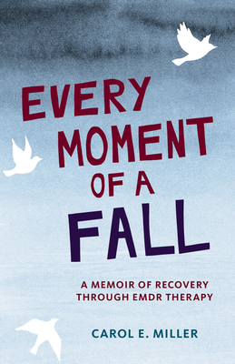 Every Moment of a Fall: A Memoir of Recovery Through EMDR Therapy Cover Image