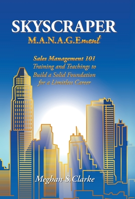 Skyscraper M.A.N.A.G.Ement: Sales Management 101 Training and Teachings to Build a Solid Foundation for a Limitless Career Cover Image