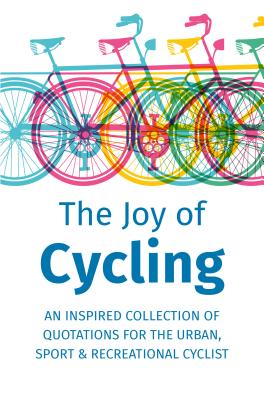 The Joy of Cycling: Inspiration for the Urban, Sport & Recreational Cyclist - Includes Over 200 Quotations Cover Image