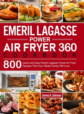 Emeril Lagasse Power Air Fryer 360 Cookbook: 800 Quick and Easy Emeril Lagasse Power Air Fryer Recipes That Your Whole Family Will Love Cover Image
