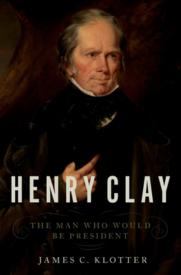 Henry Clay: The Man Who Would Be President Cover Image